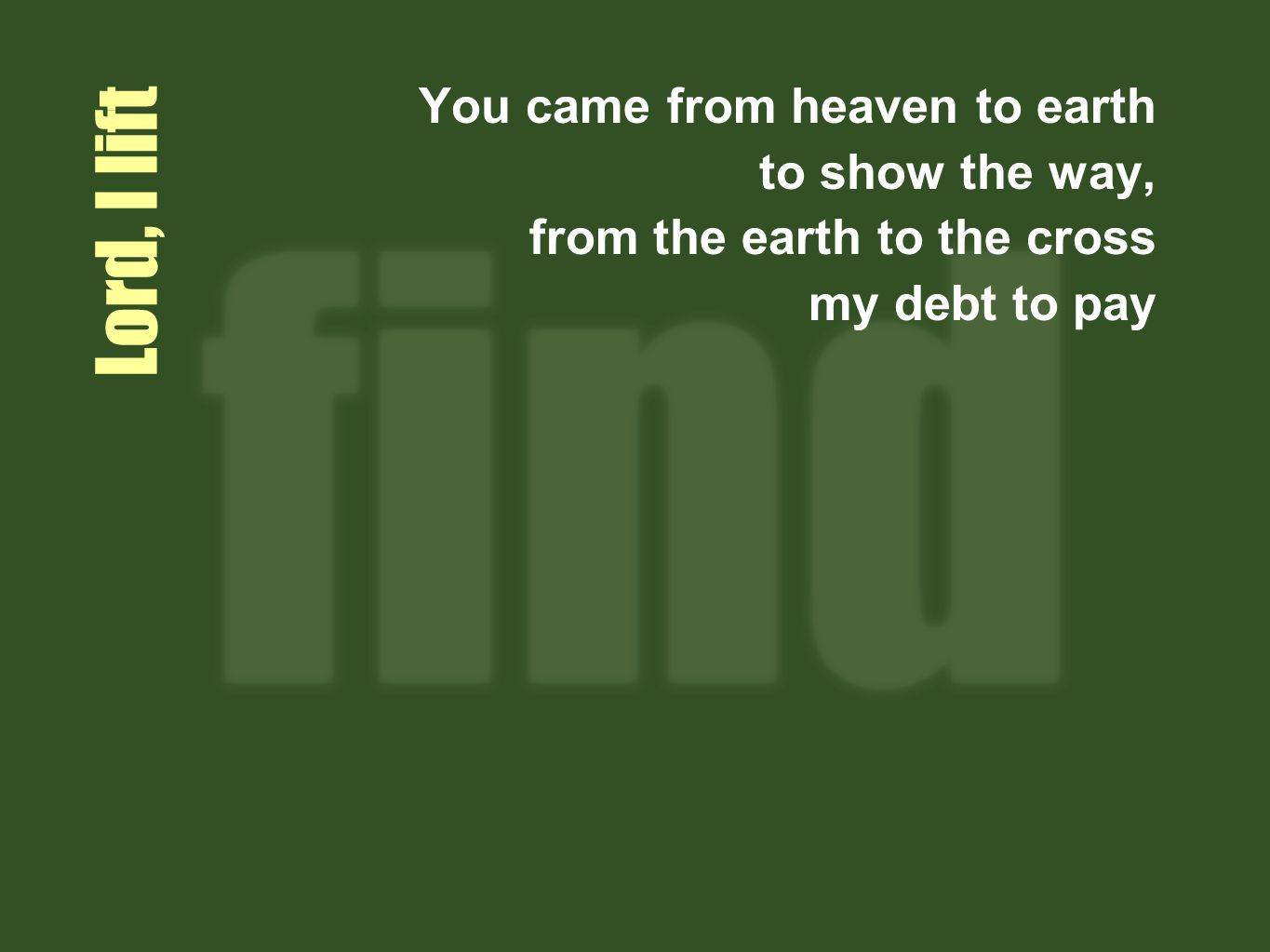 Lord, I lift You came from heaven to earth to show the way, from the earth to the cross my debt to pay