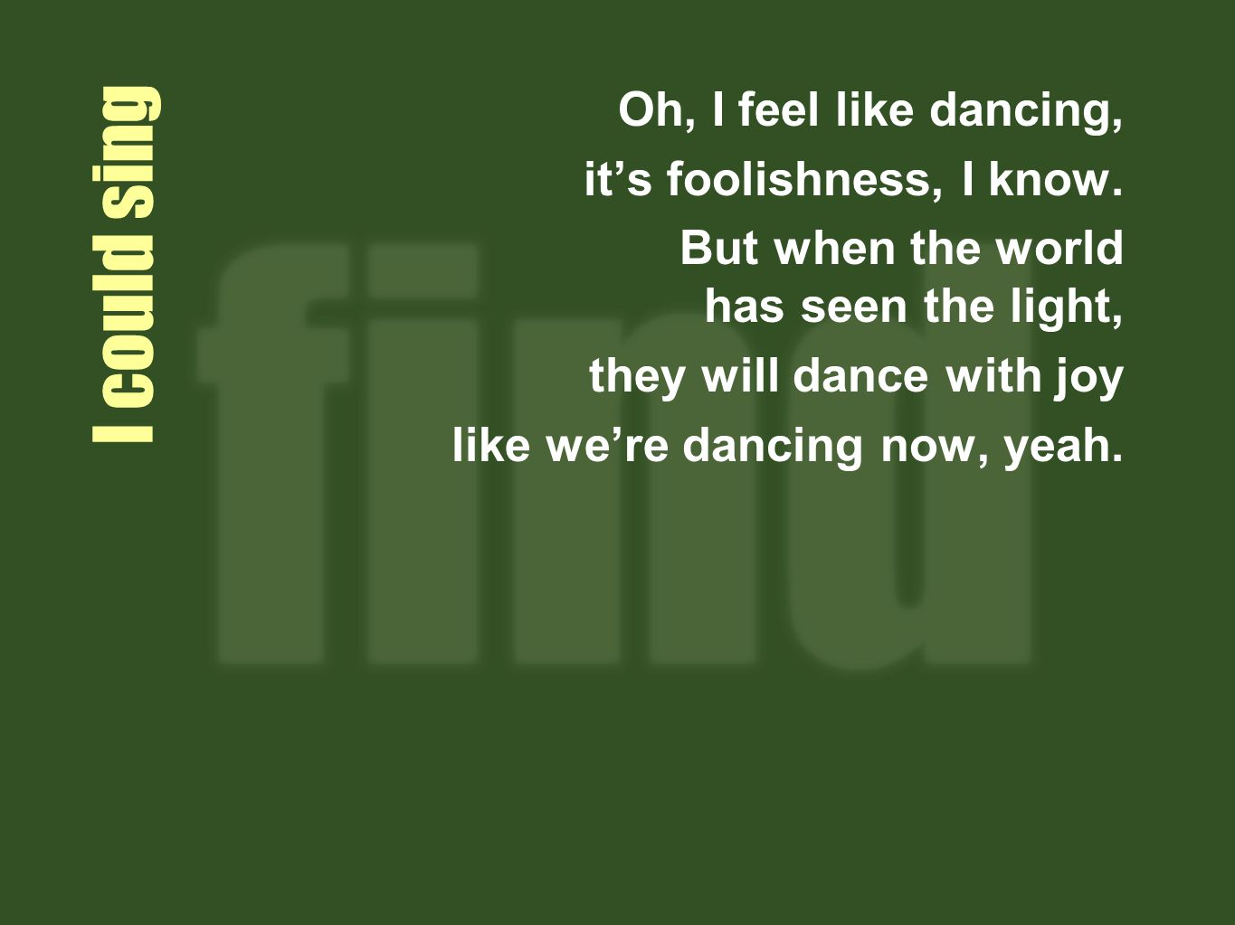 I could sing Oh, I feel like dancing, its foolishness, I know.
