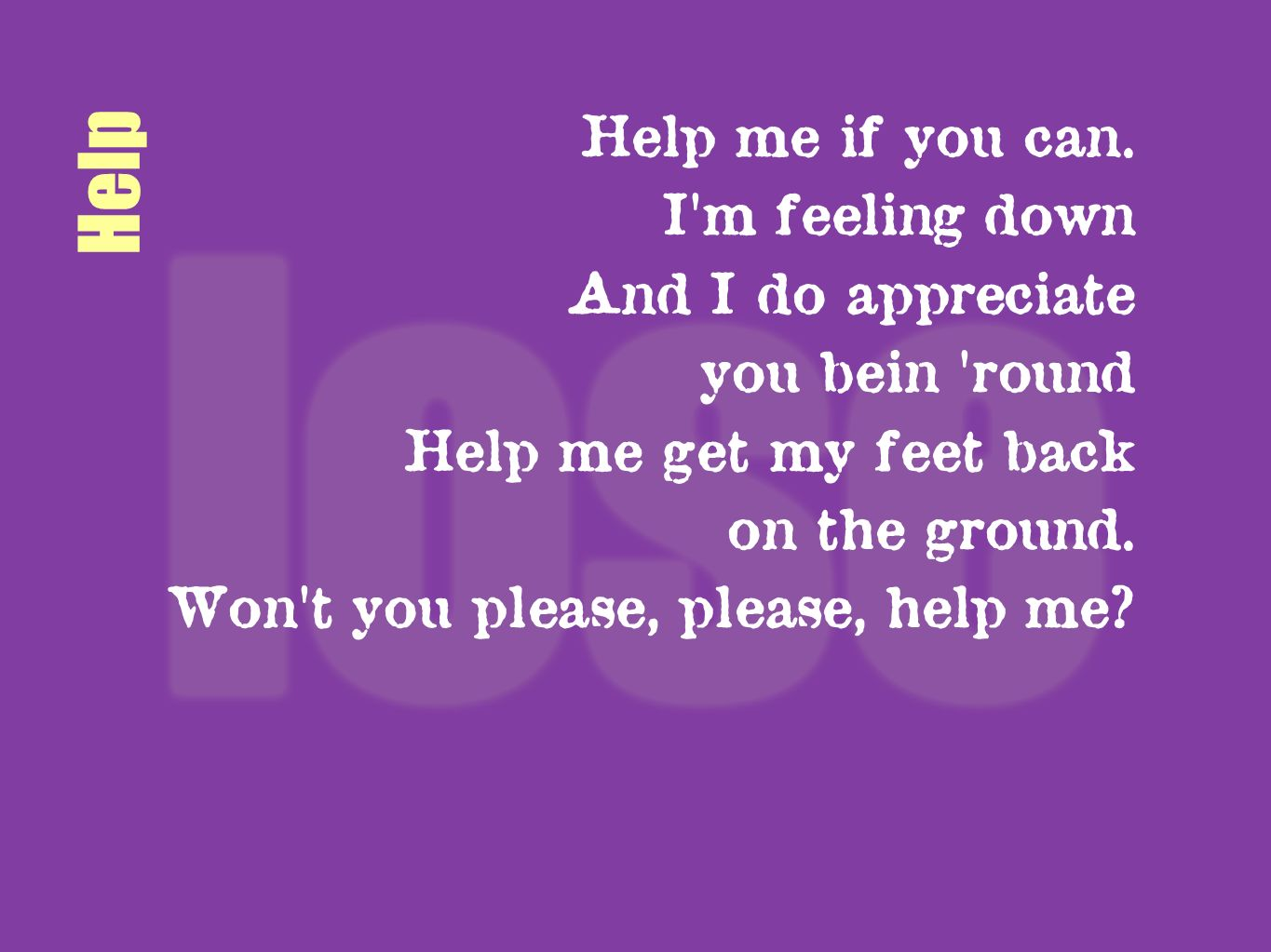 Help Help me if you can. I'm feeling down And I do appreciate you bein 'round Help me get my feet back on the ground. Won't you please, please, help m