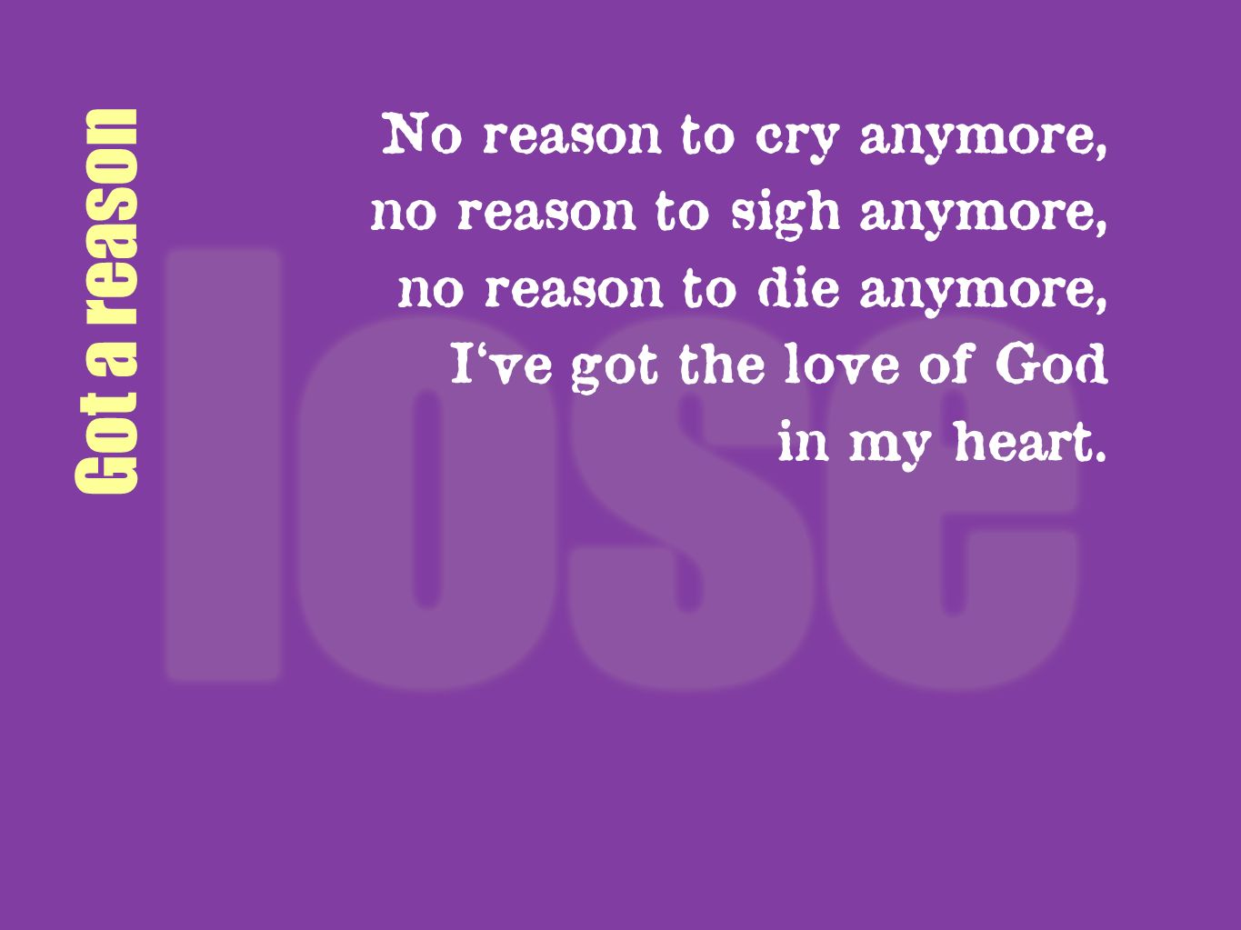 Got a reason No reason to cry anymore, no reason to sigh anymore, no reason to die anymore, Ive got the love of God in my heart.