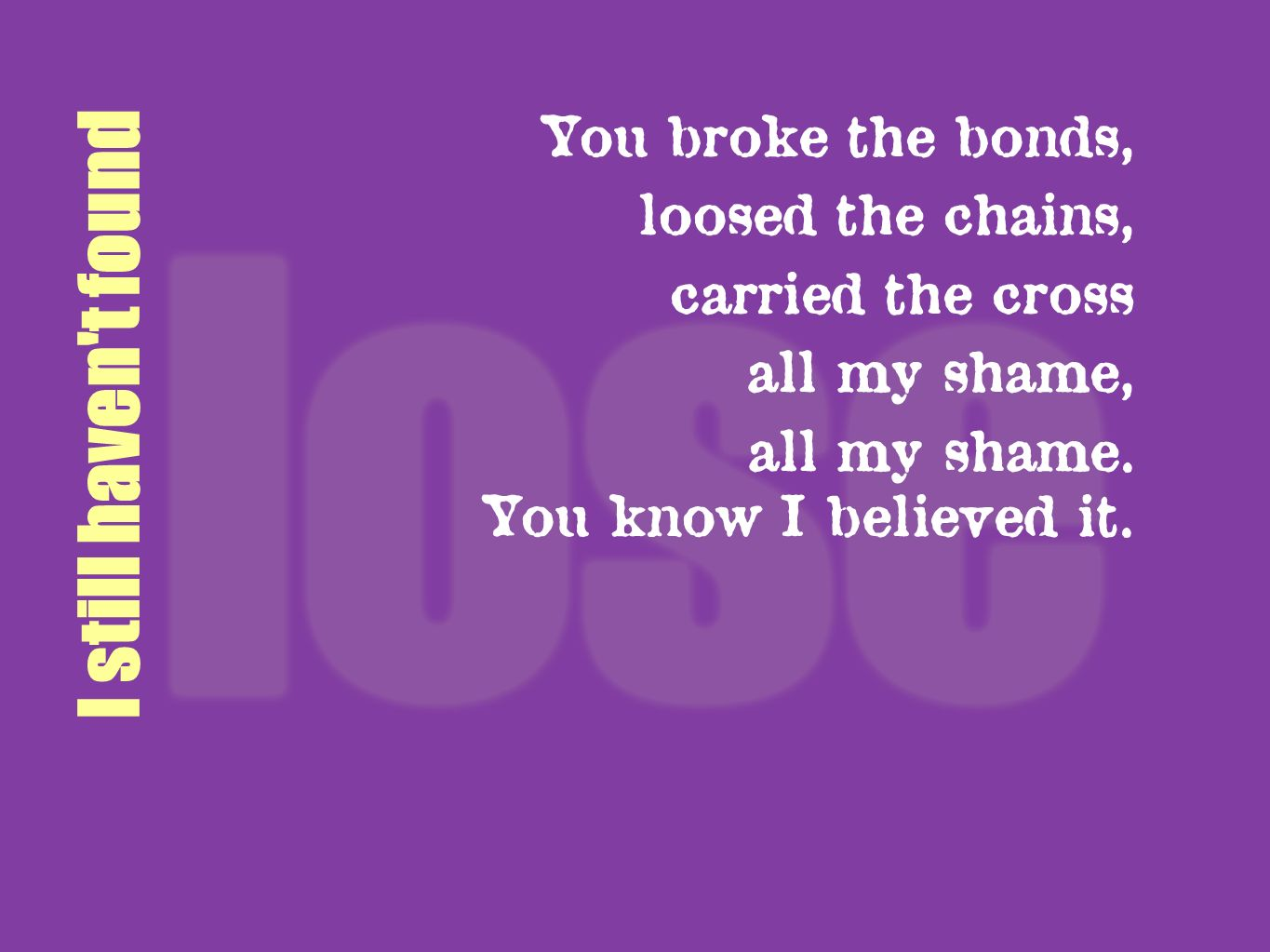 I still haven't found You broke the bonds, loosed the chains, carried the cross all my shame, all my shame. You know I believed it.