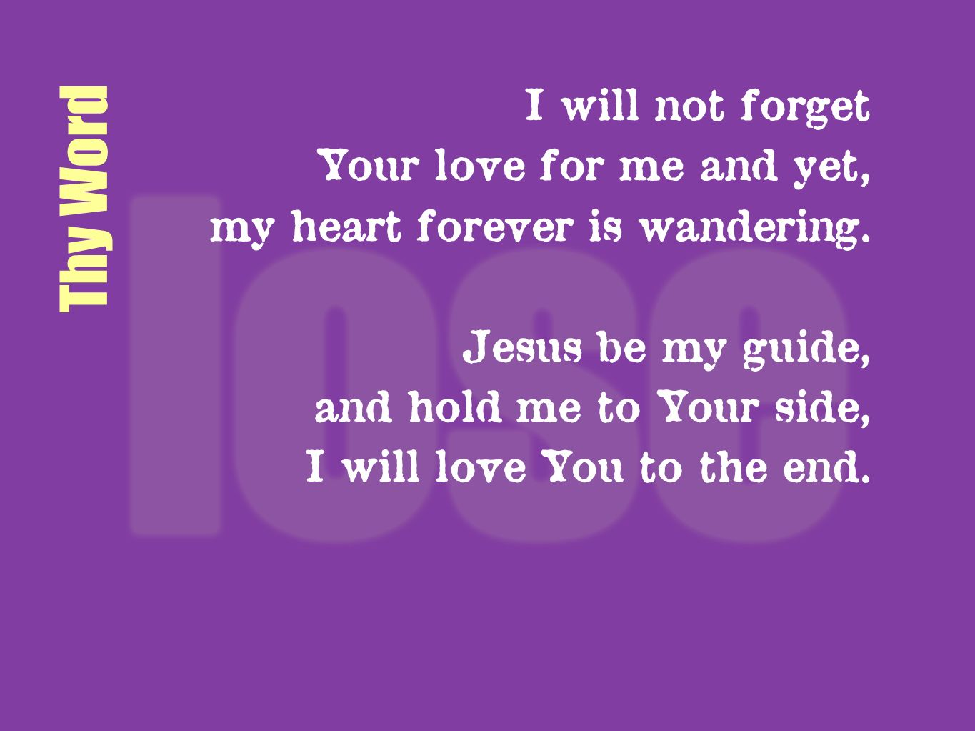 Thy Word I will not forget Your love for me and yet, my heart forever is wandering. Jesus be my guide, and hold me to Your side, I will love You to th