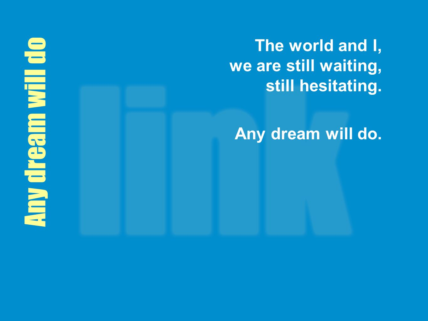 Any dream will do The world and I, we are still waiting, still hesitating. Any dream will do.