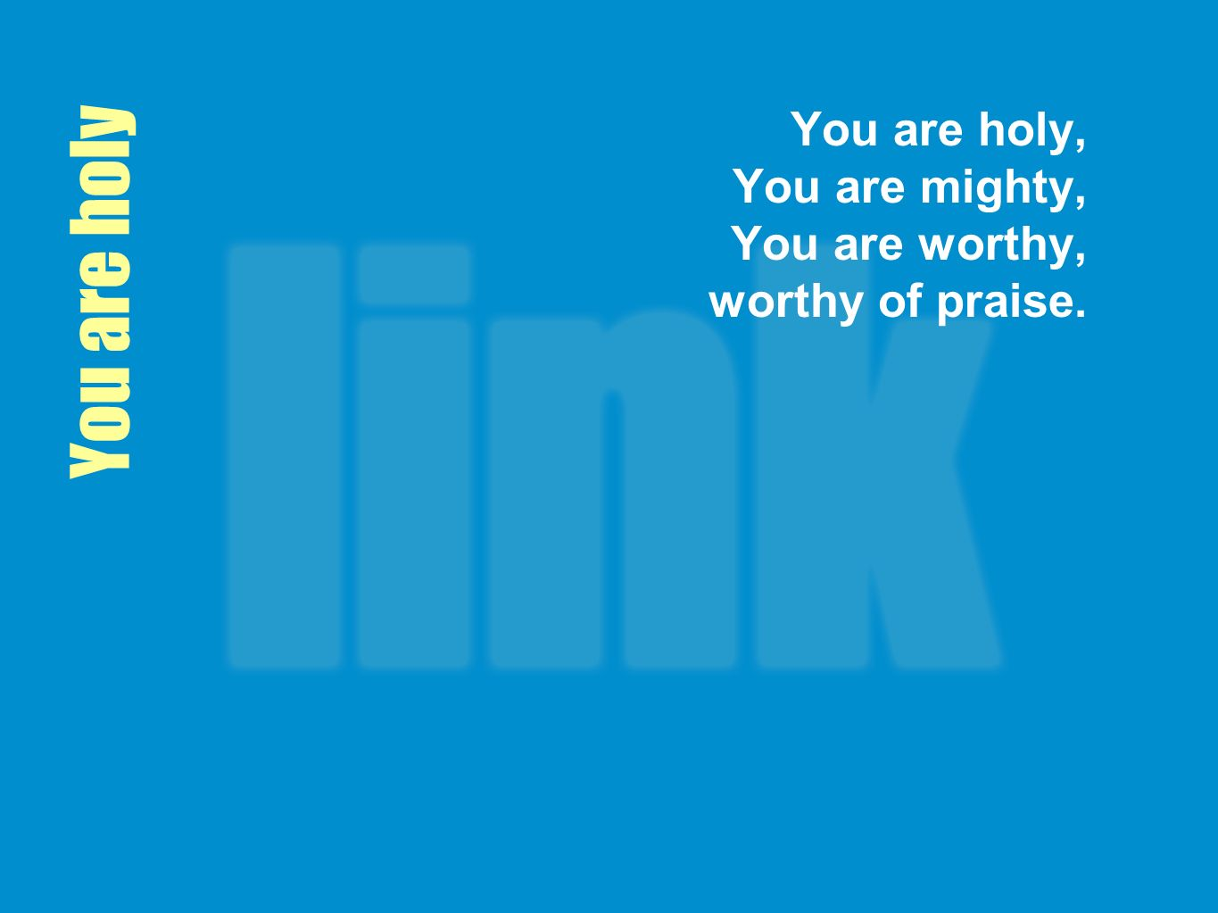 You are holy You are holy, You are mighty, You are worthy, worthy of praise.