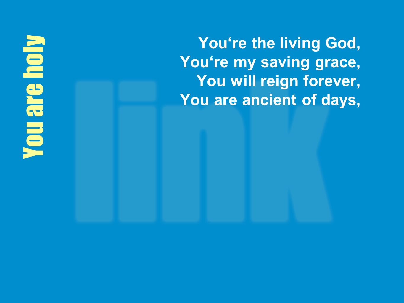 You are holy Youre the living God, Youre my saving grace, You will reign forever, You are ancient of days,