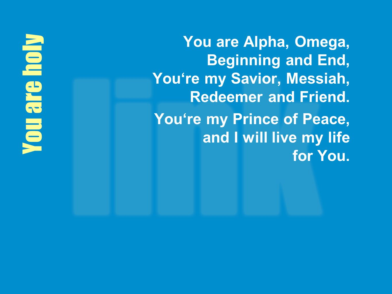 You are holy You are Alpha, Omega, Beginning and End, Youre my Savior, Messiah, Redeemer and Friend.