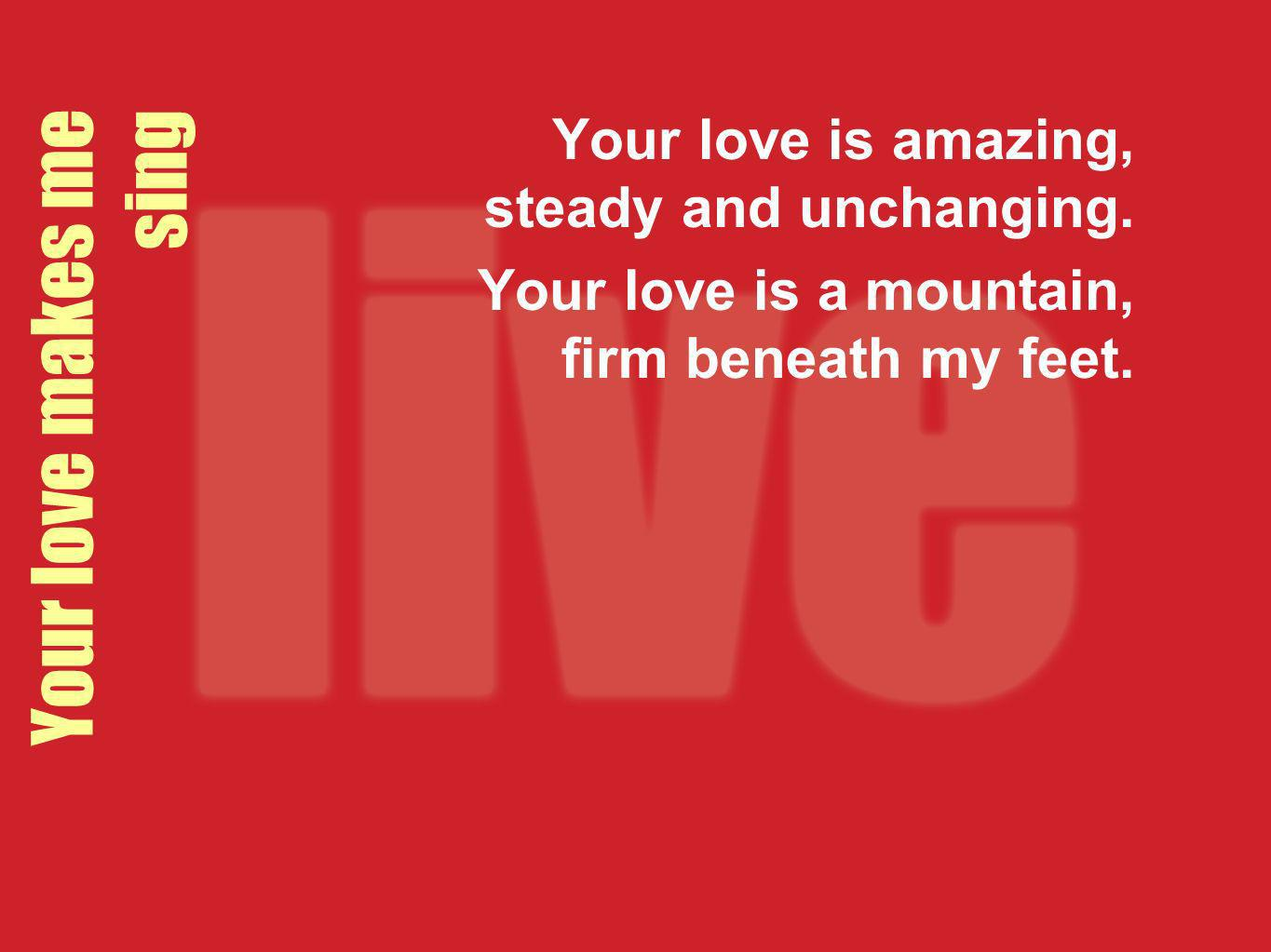 Your love makes me sing Your love is amazing, steady and unchanging. Your love is a mountain, firm beneath my feet.