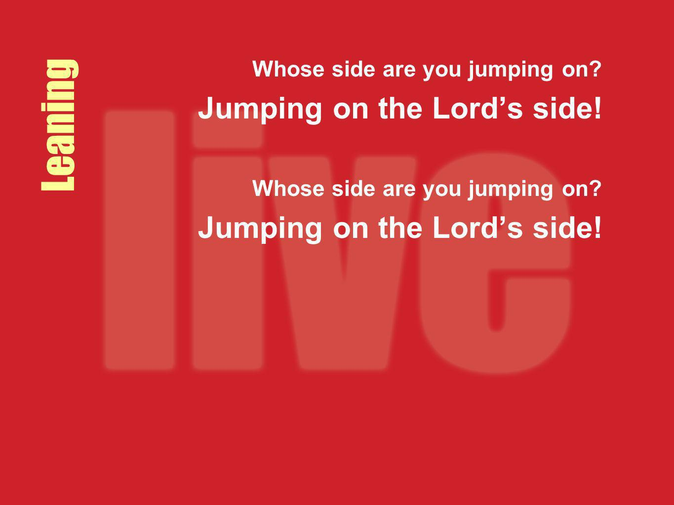 Leaning Whose side are you jumping on? Jumping on the Lords side! Whose side are you jumping on? Jumping on the Lords side!