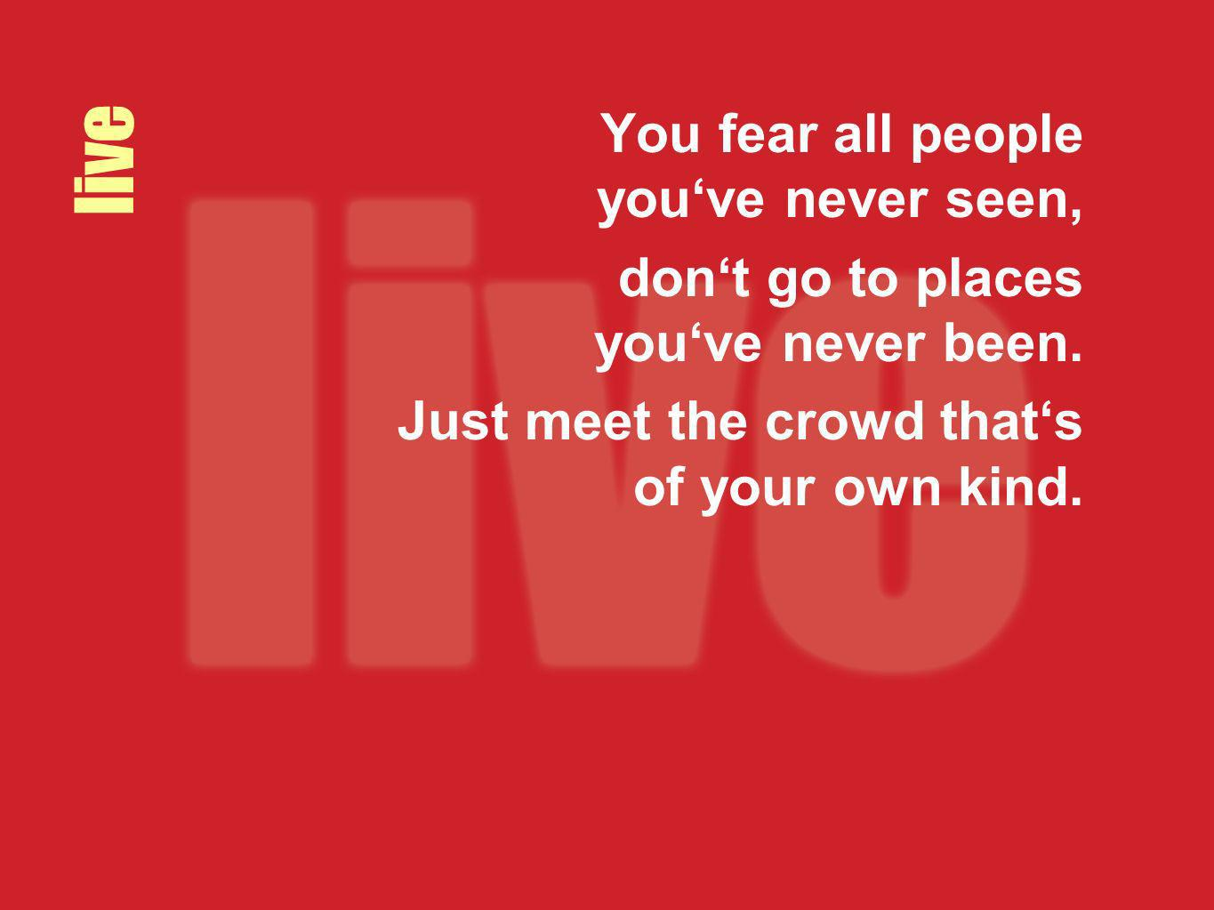 live You fear all people youve never seen, dont go to places youve never been. Just meet the crowd thats of your own kind.