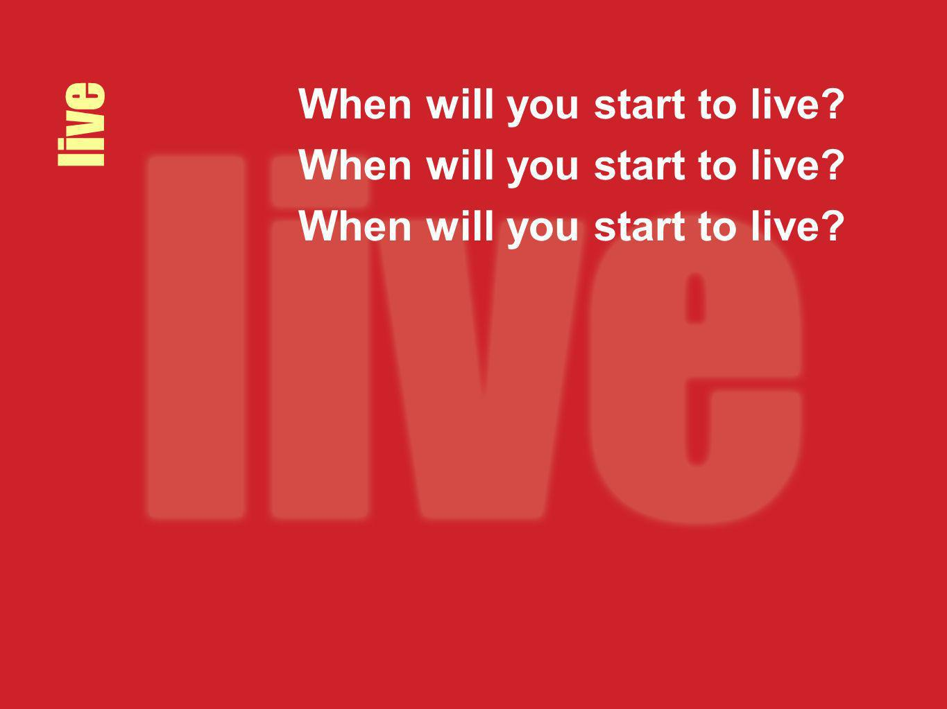live When will you start to live?