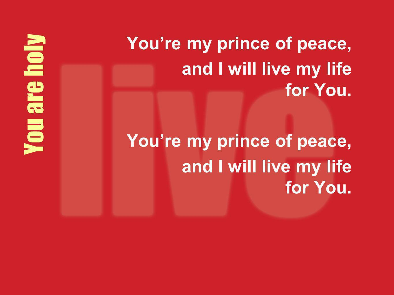 You are holy Youre my prince of peace, and I will live my life for You. Youre my prince of peace, and I will live my life for You.