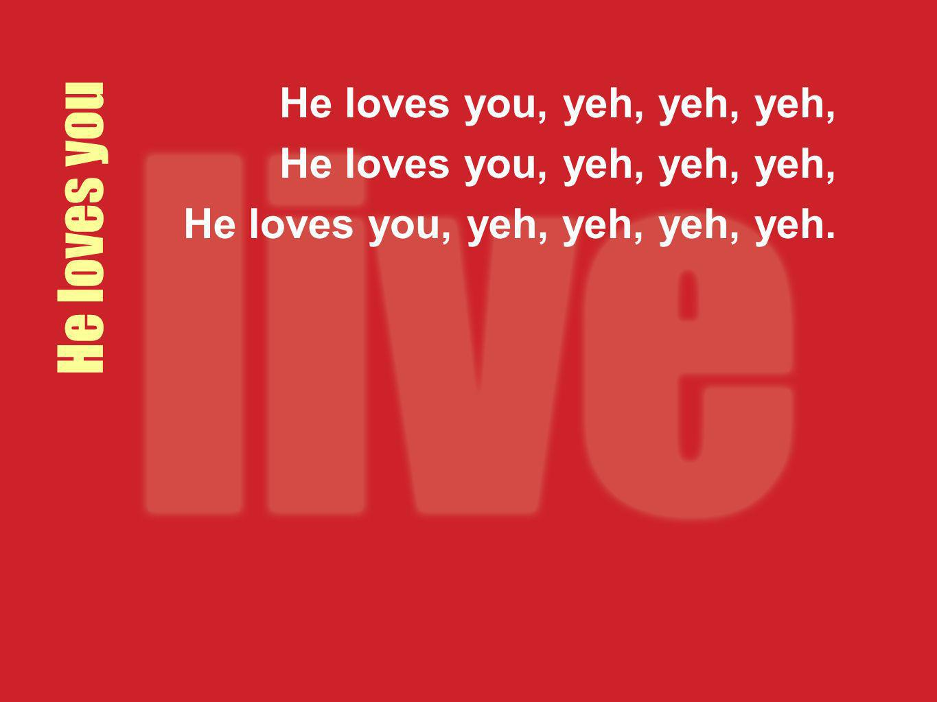 He loves you, yeh, yeh, yeh, He loves you, yeh, yeh, yeh, yeh. He loves you