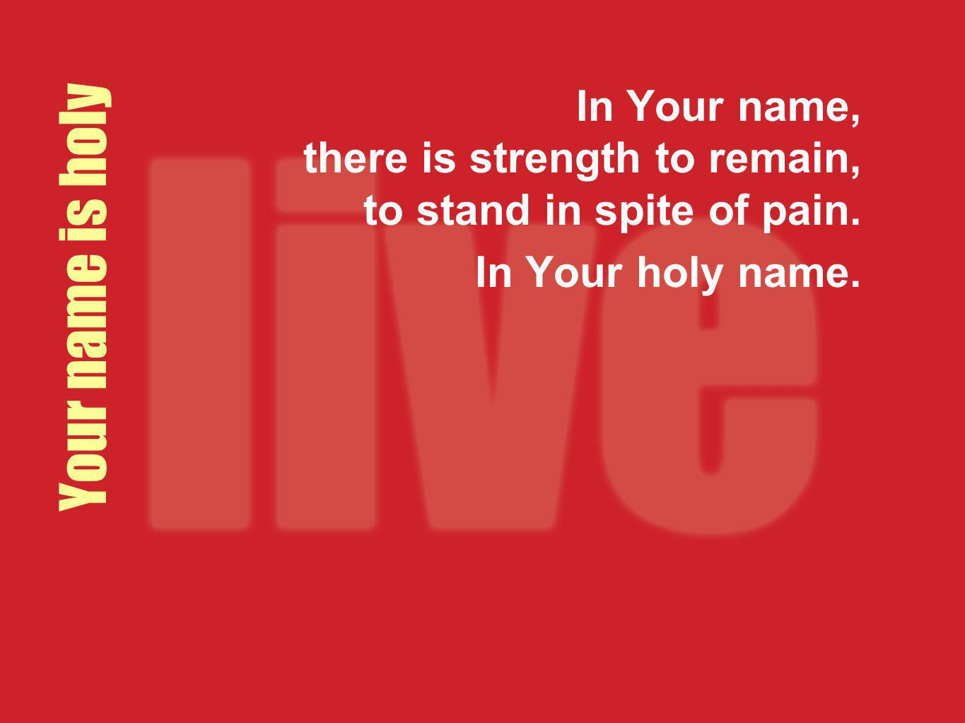 Your name is holy In Your name, there is strength to remain, to stand in spite of pain. In Your holy name.