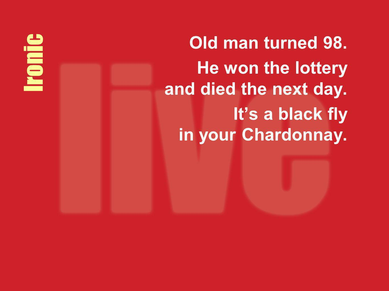 Ironic Old man turned 98. He won the lottery and died the next day. Its a black fly in your Chardonnay.