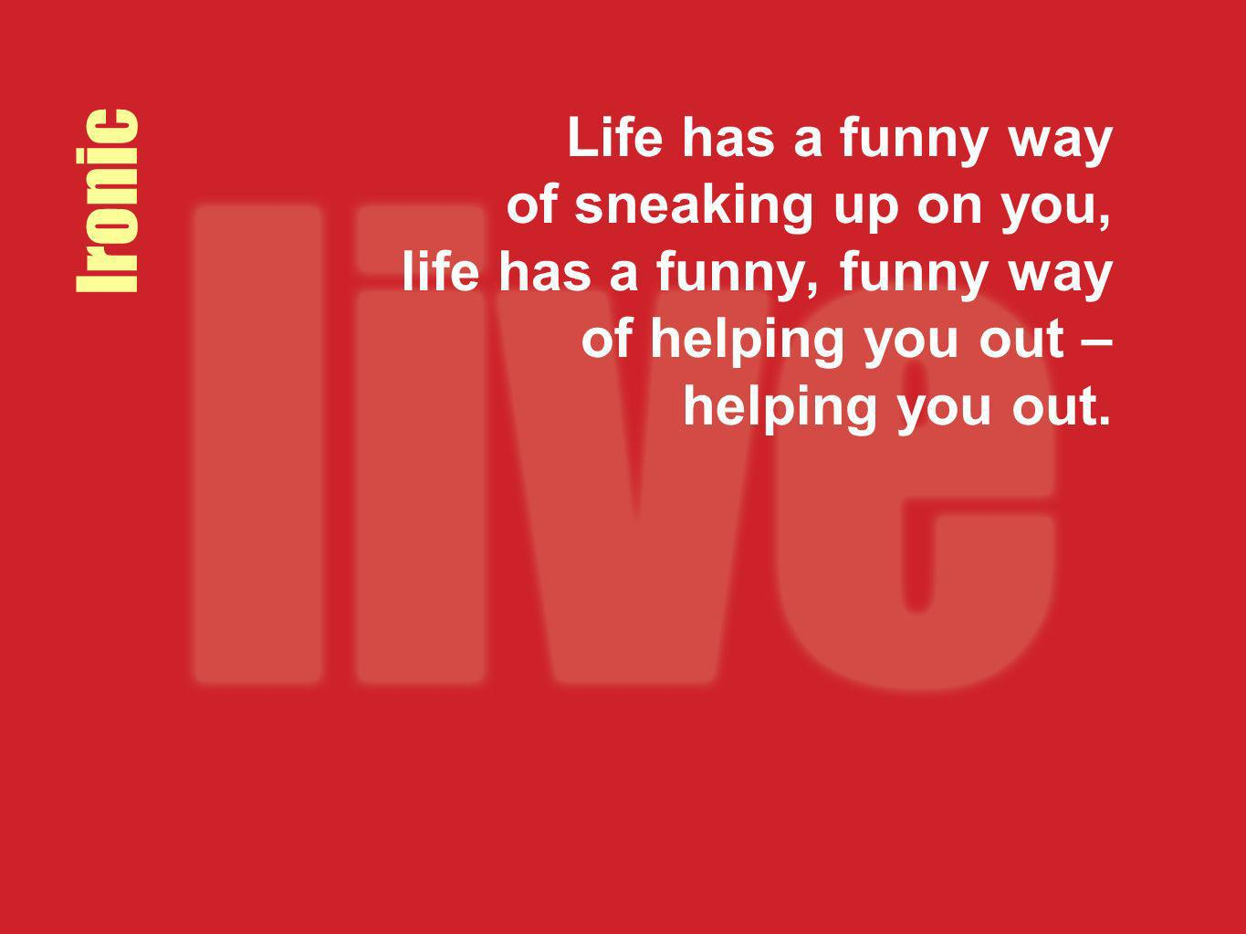 Ironic Life has a funny way of sneaking up on you, life has a funny, funny way of helping you out – helping you out.