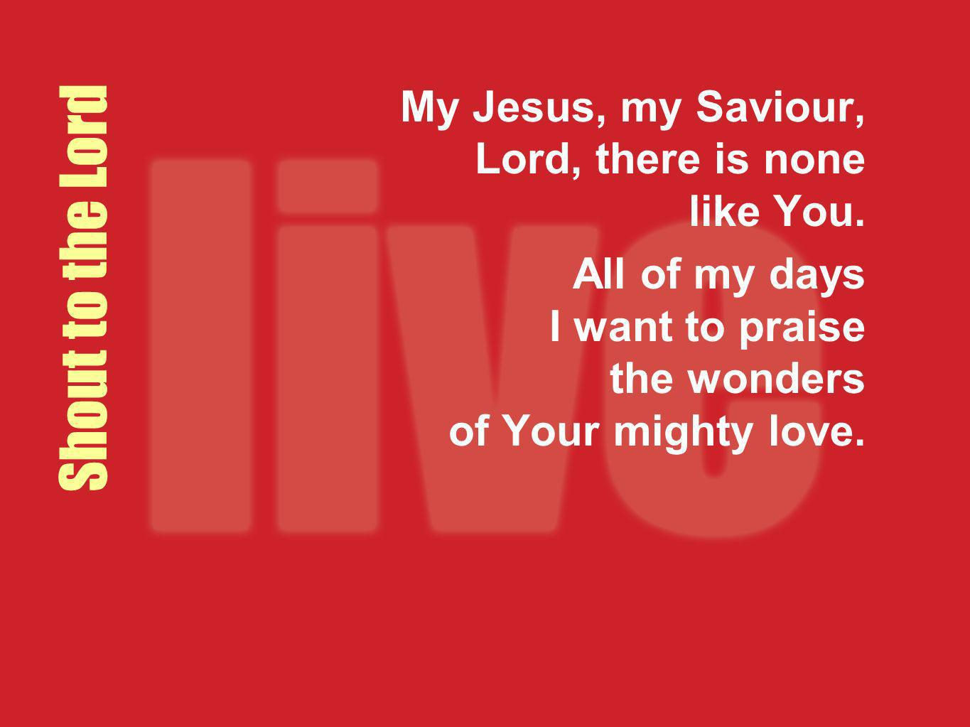 Shout to the Lord My Jesus, my Saviour, Lord, there is none like You. All of my days I want to praise the wonders of Your mighty love.
