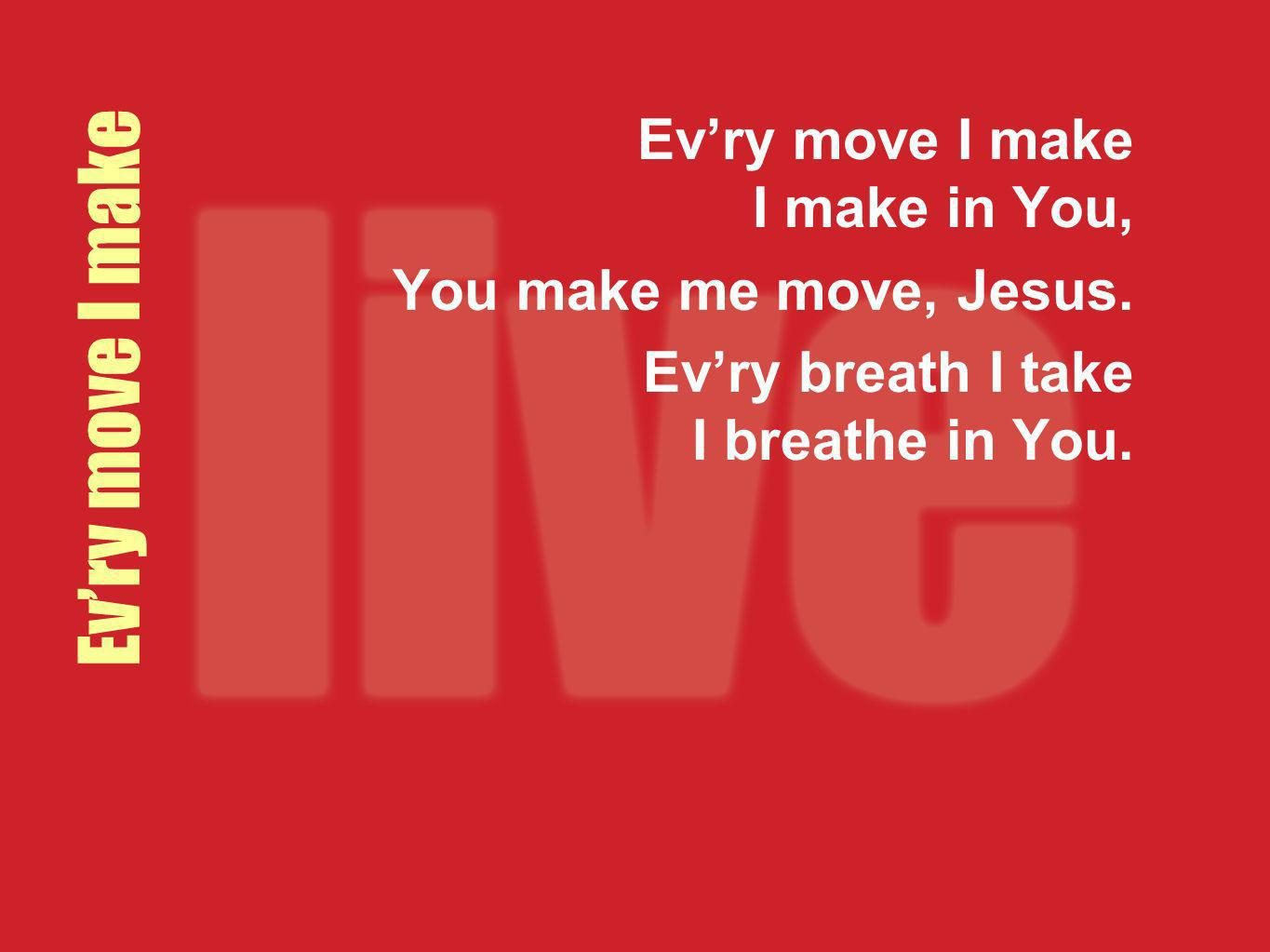 Evry move I make Evry move I make I make in You, You make me move, Jesus. Evry breath I take I breathe in You.