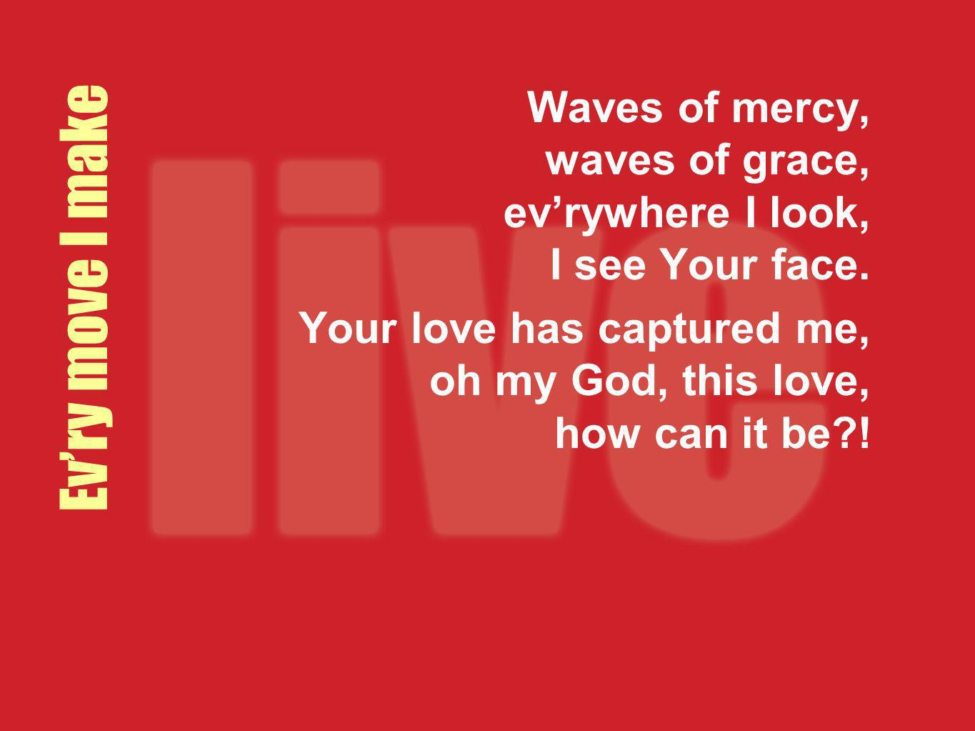 Evry move I make Waves of mercy, waves of grace, evrywhere I look, I see Your face. Your love has captured me, oh my God, this love, how can it be?!
