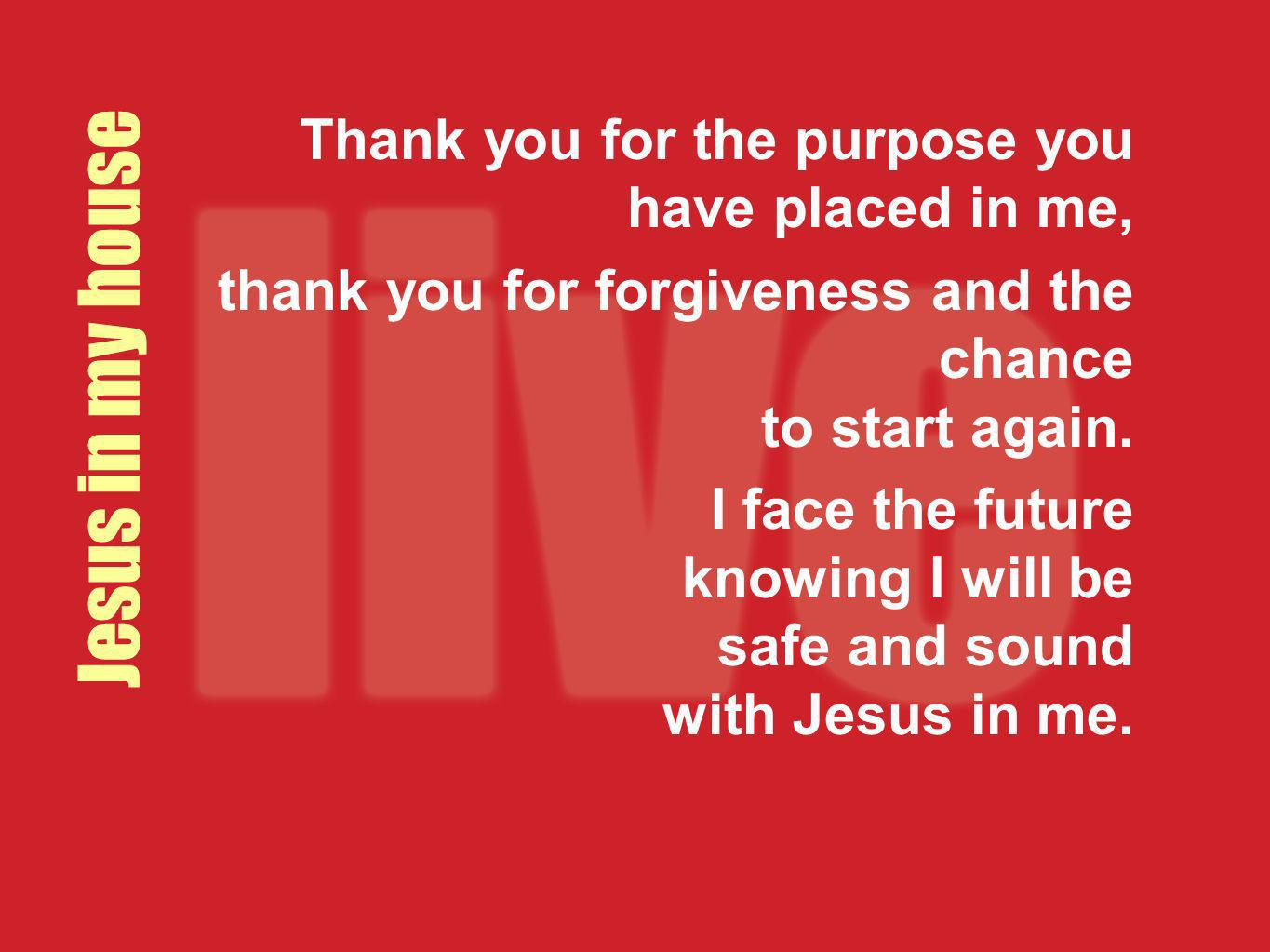 Jesus in my house Thank you for the purpose you have placed in me, thank you for forgiveness and the chance to start again. I face the future knowing