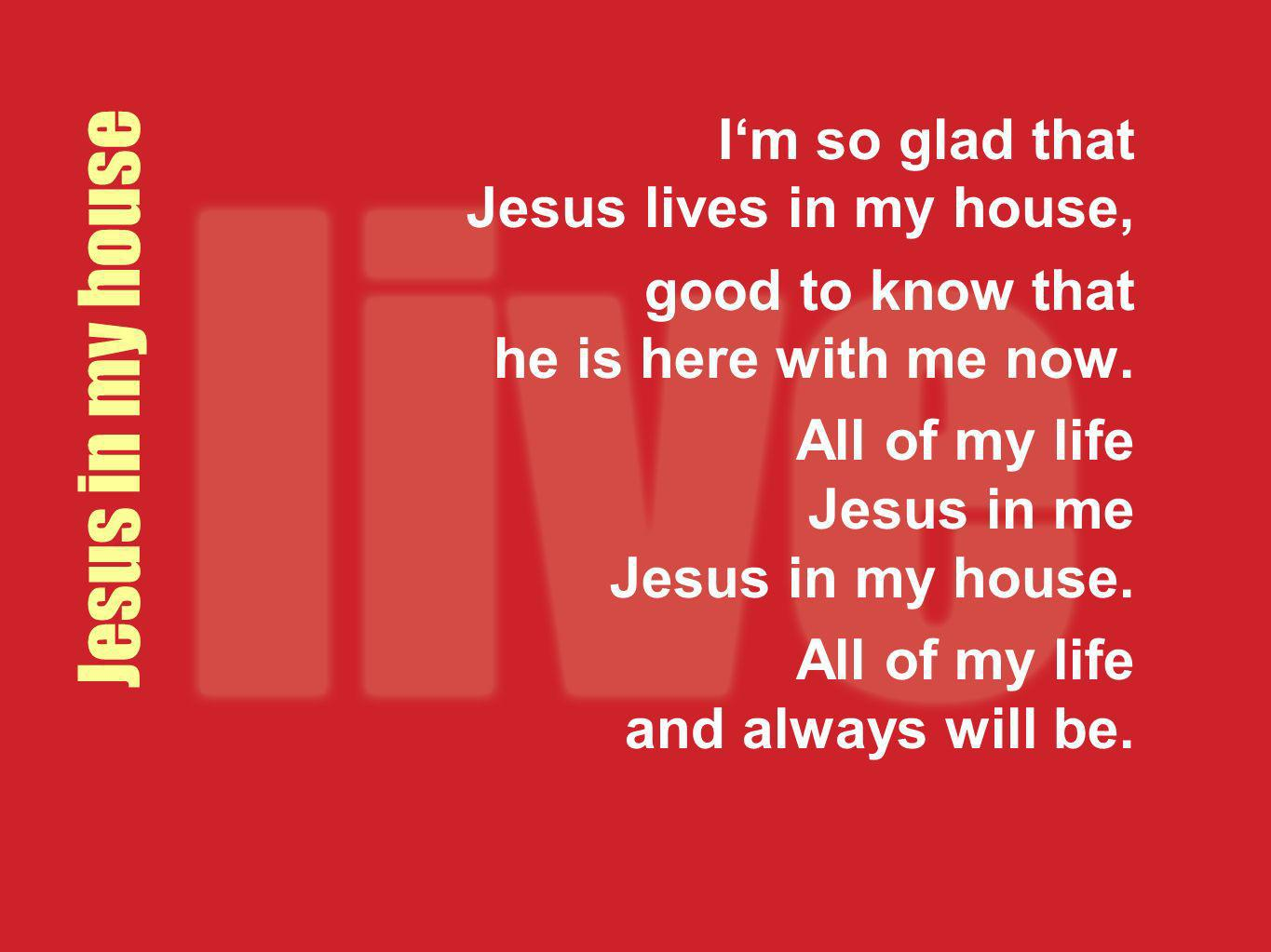 Jesus in my house Im so glad that Jesus lives in my house, good to know that he is here with me now. All of my life Jesus in me Jesus in my house. All