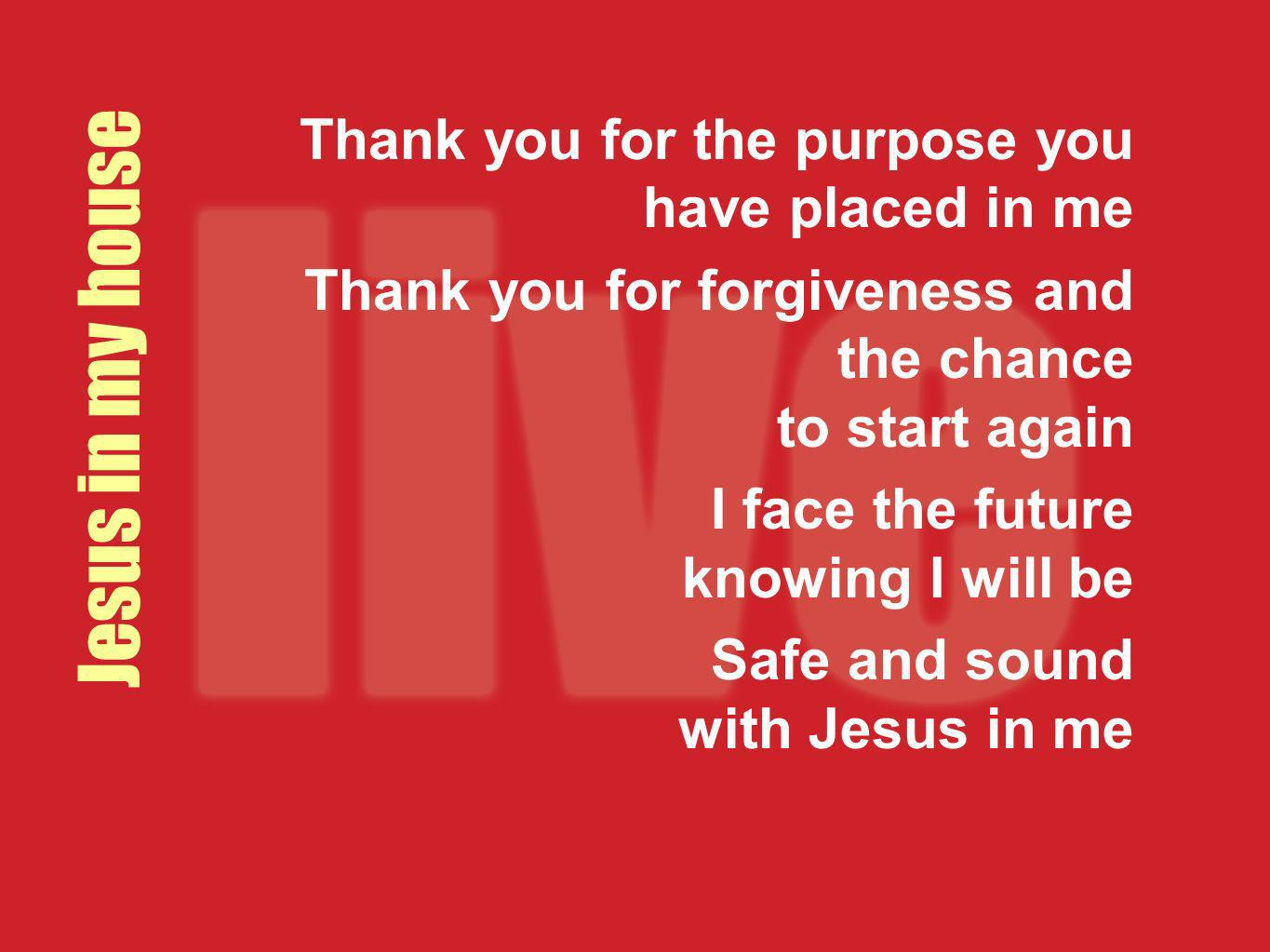 Jesus in my house Thank you for the purpose you have placed in me Thank you for forgiveness and the chance to start again I face the future knowing I