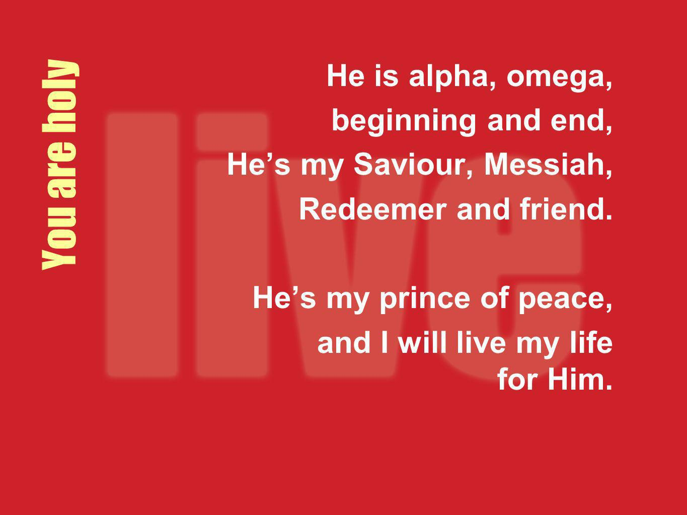 You are holy He is alpha, omega, beginning and end, Hes my Saviour, Messiah, Redeemer and friend. Hes my prince of peace, and I will live my life for