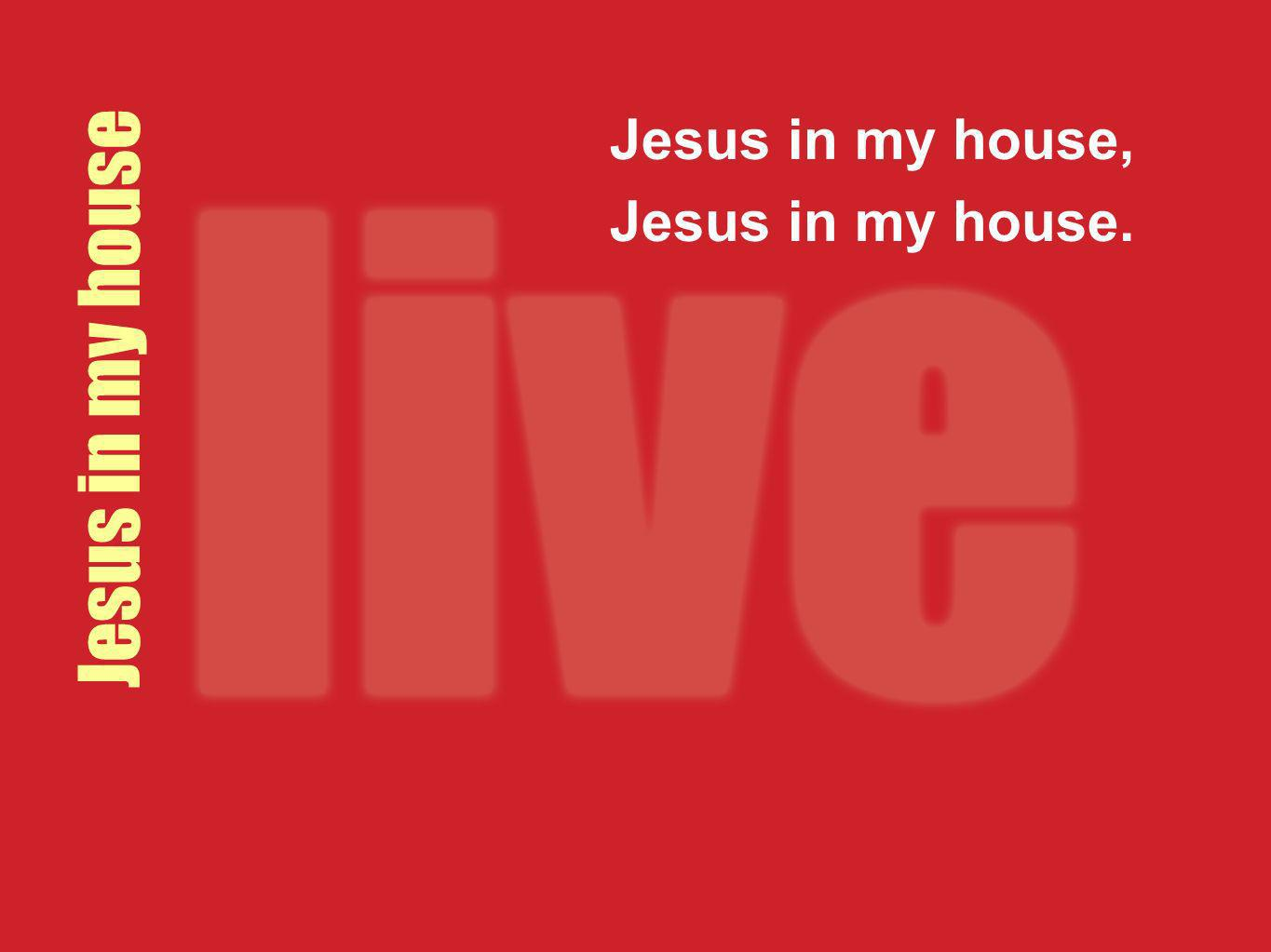 Jesus in my house Jesus in my house, Jesus in my house.