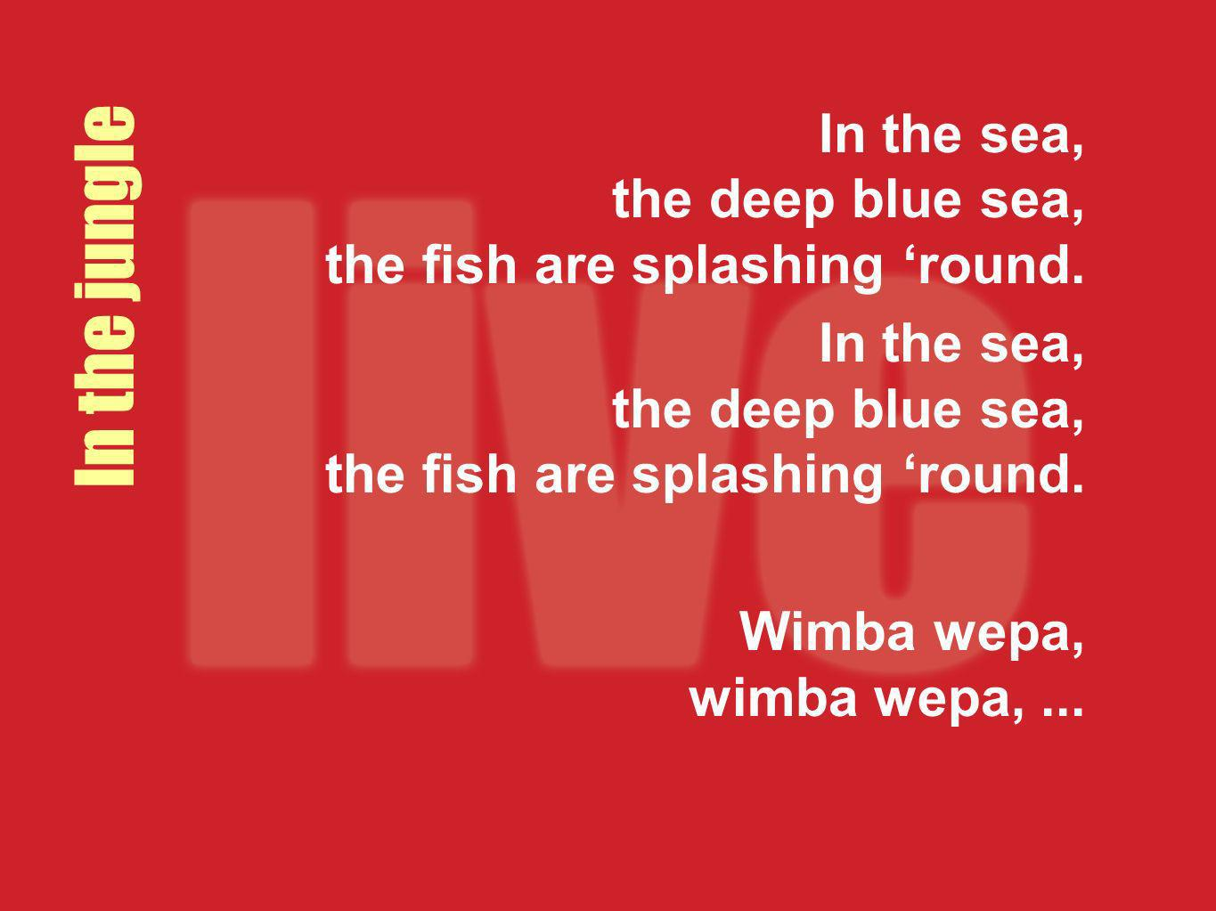 In the sea, the deep blue sea, the fish are splashing round. Wimba wepa, wimba wepa,... In the jungle