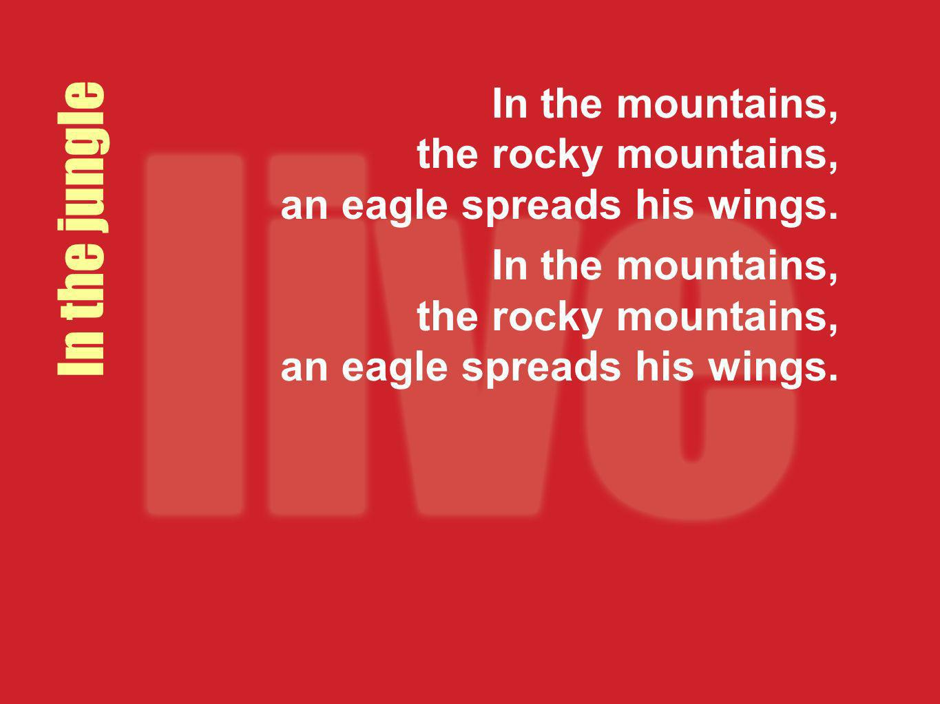 In the mountains, the rocky mountains, an eagle spreads his wings. In the jungle