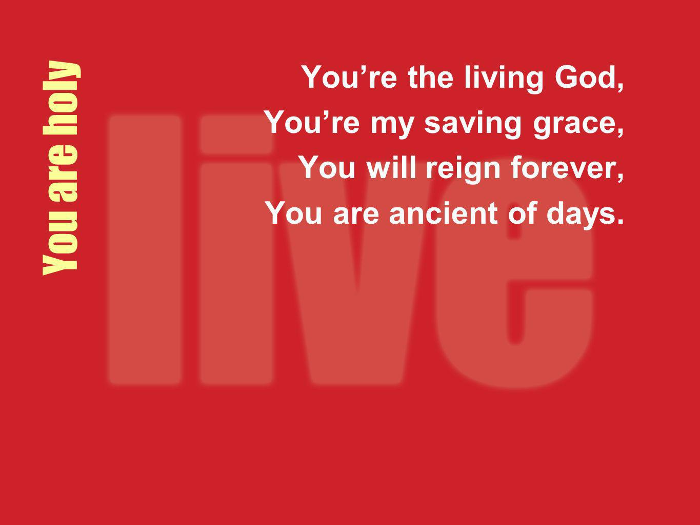 You are holy Youre the living God, Youre my saving grace, You will reign forever, You are ancient of days.