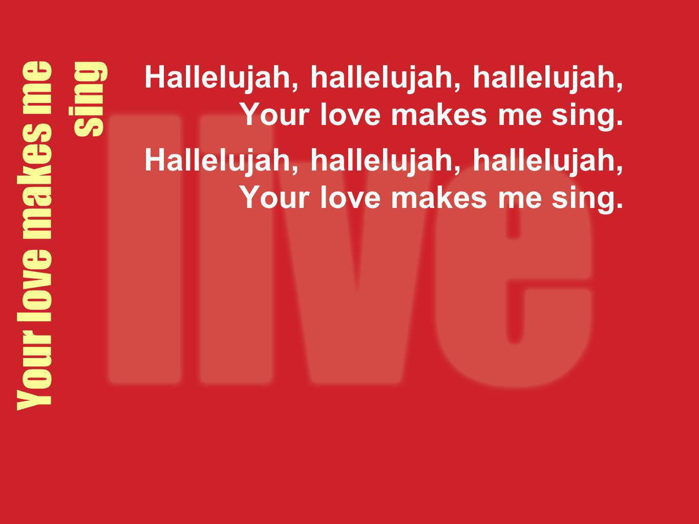 Your love makes me sing Hallelujah, hallelujah, hallelujah, Your love makes me sing.