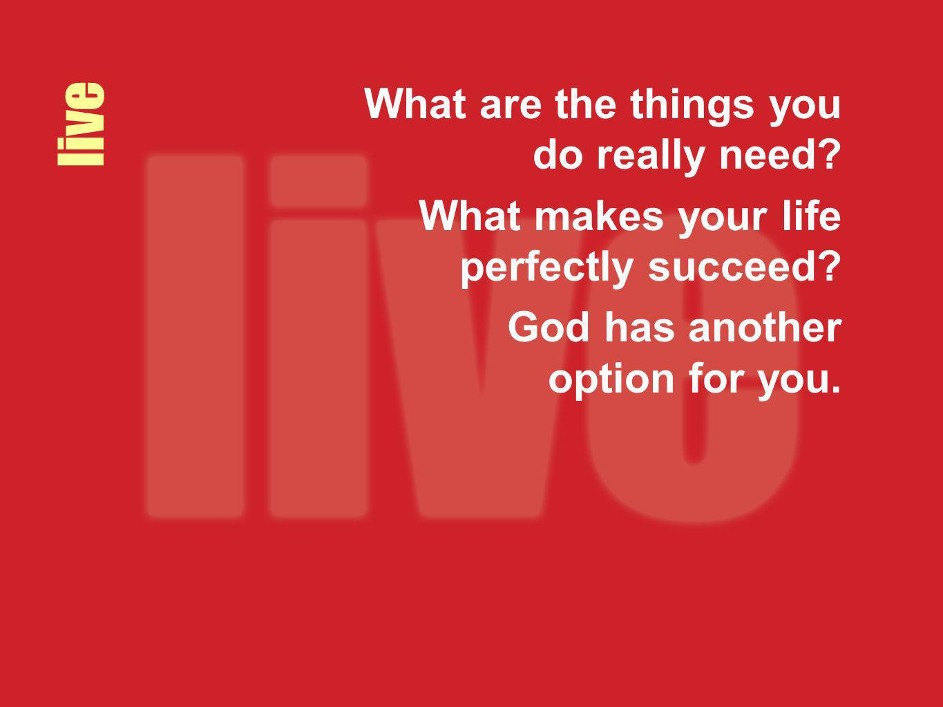 live What are the things you do really need? What makes your life perfectly succeed? God has another option for you.