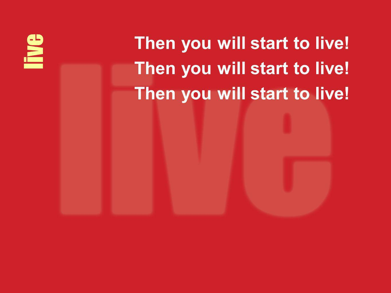live Then you will start to live!