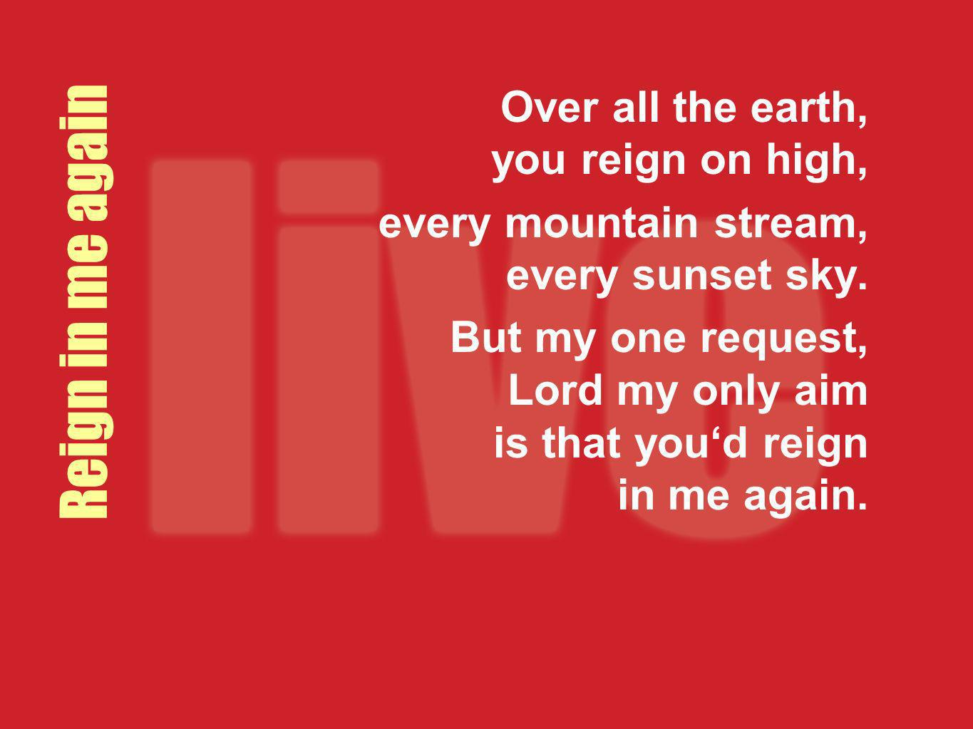 Reign in me again Over all the earth, you reign on high, every mountain stream, every sunset sky. But my one request, Lord my only aim is that youd re