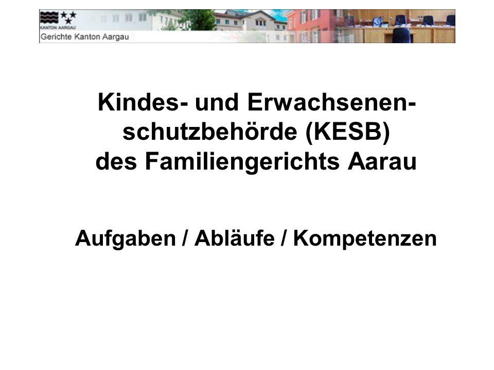Kindes- und Erwachsenen- schutzbehörde (KESB) des Familiengerichts Aarau Aufgaben / Abläufe / Kompetenzen