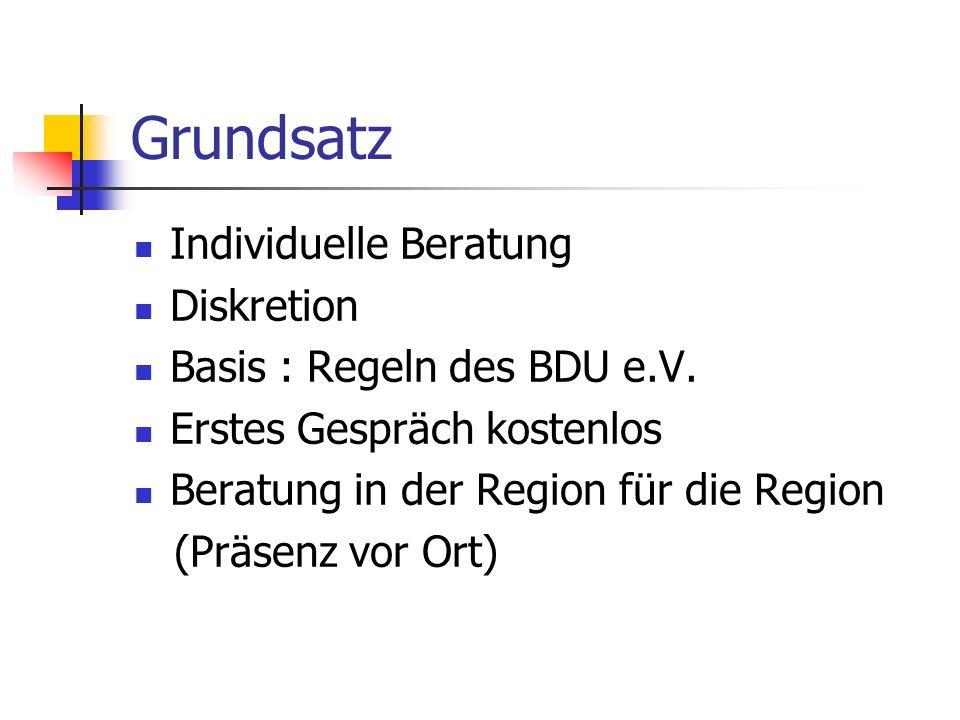 Grundsatz Individuelle Beratung Diskretion Basis : Regeln des BDU e.V. Erstes Gespräch kostenlos Beratung in der Region für die Region (Präsenz vor Or