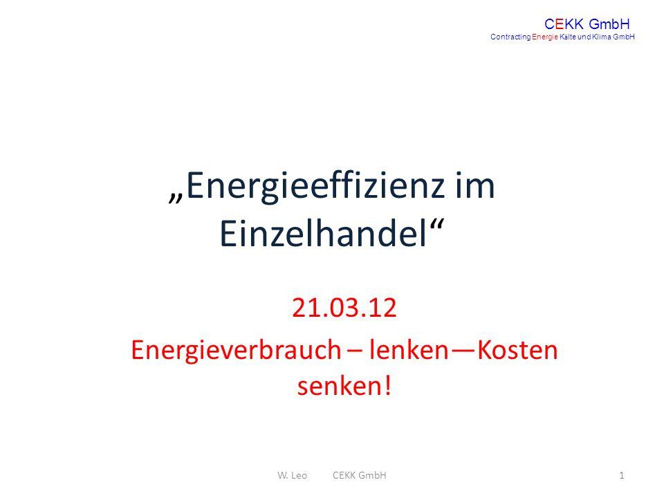 Energieeffizienz im Einzelhandel 21.03.12 Energieverbrauch – lenkenKosten senken! CEKK GmbH Contracting Energie K ä lte und Klima GmbH 1W. Leo CEKK Gm