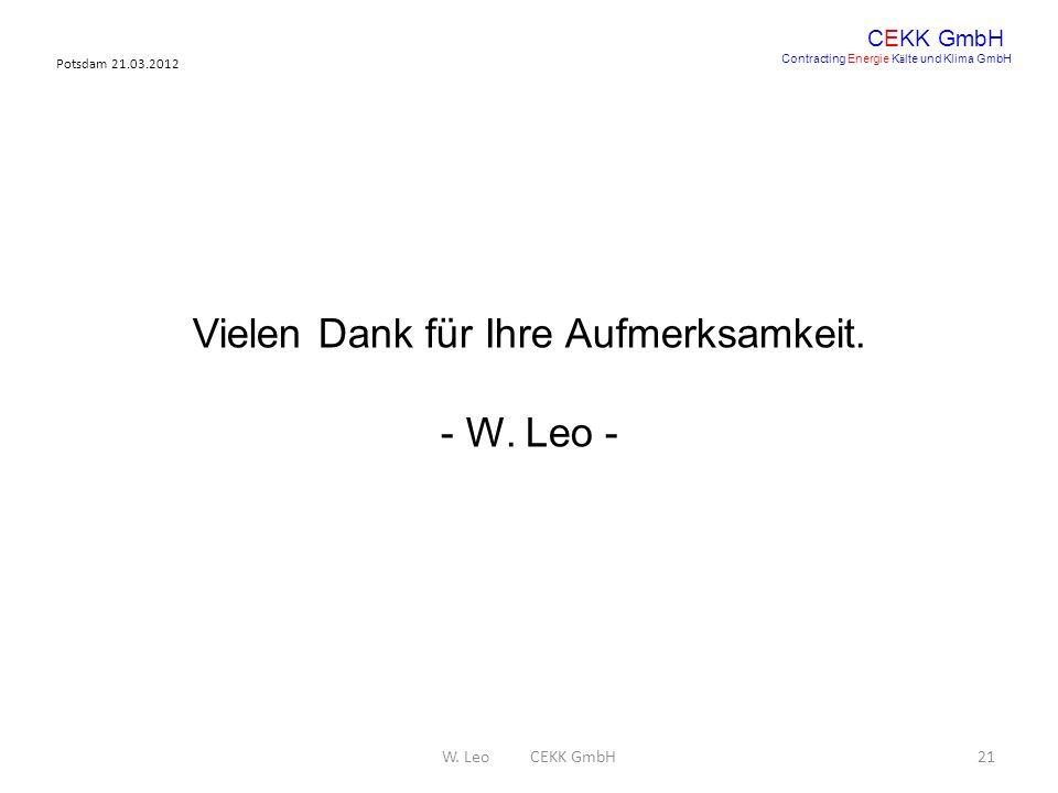 Potsdam 21.03.2012 W. Leo CEKK GmbH21 CEKK GmbH Contracting Energie K ä lte und Klima GmbH Vielen Dank für Ihre Aufmerksamkeit. - W. Leo -