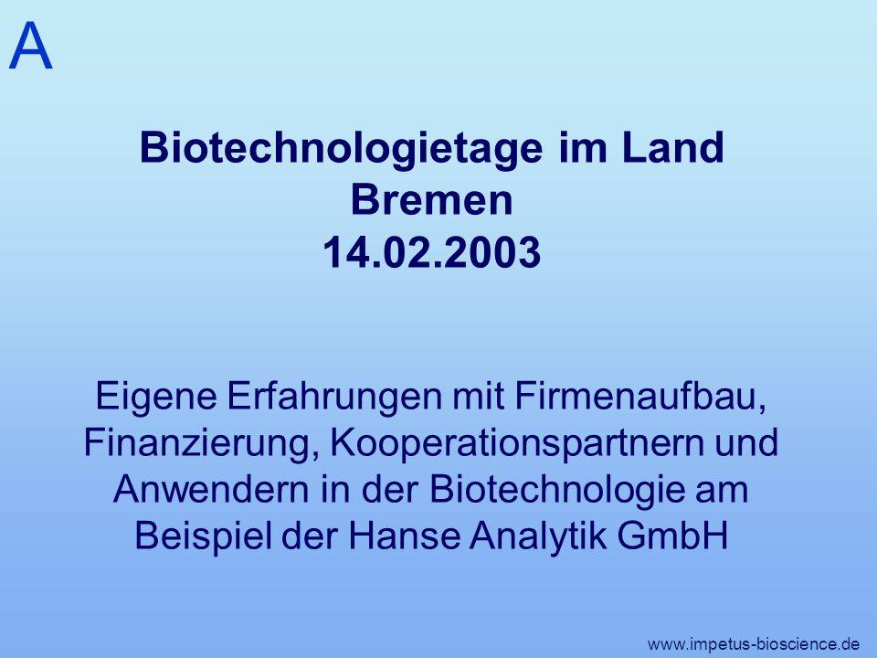 A www.impetus-bioscience.de Biotechnologietage im Land Bremen 14.02.2003 Eigene Erfahrungen mit Firmenaufbau, Finanzierung, Kooperationspartnern und Anwendern in der Biotechnologie am Beispiel der Hanse Analytik GmbH