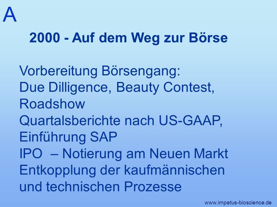 A www.impetus-bioscience.de 2000 - Auf dem Weg zur Börse Vorbereitung Börsengang: Due Dilligence, Beauty Contest, Roadshow Quartalsberichte nach US-GAAP, Einführung SAP IPO – Notierung am Neuen Markt Entkopplung der kaufmännischen und technischen Prozesse