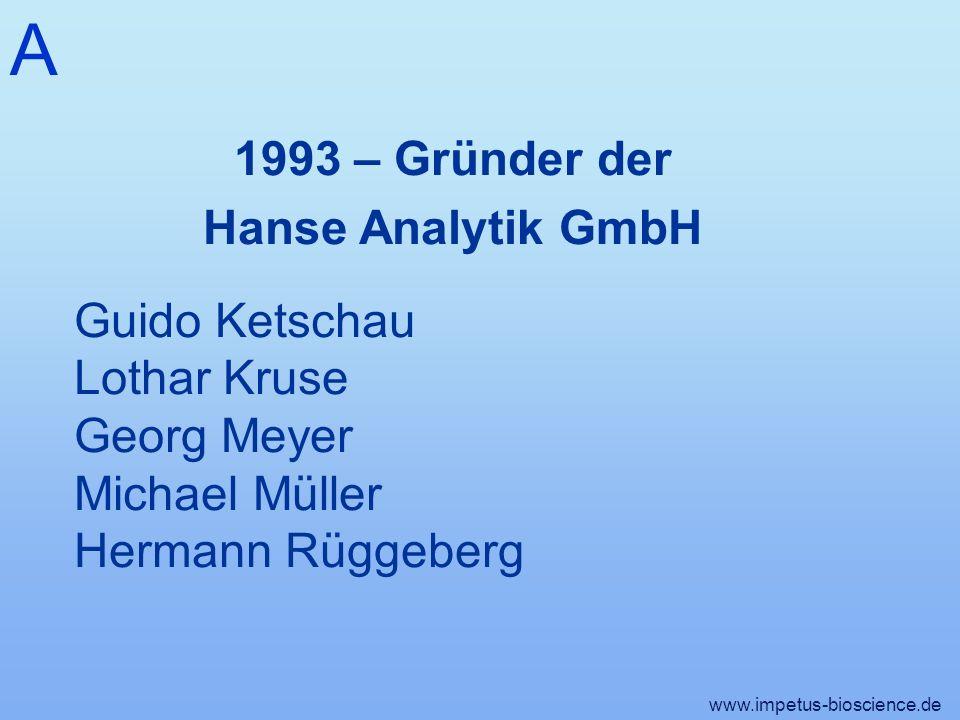 A www.impetus-bioscience.de 1993 – Gründer der Hanse Analytik GmbH Guido Ketschau Lothar Kruse Georg Meyer Michael Müller Hermann Rüggeberg