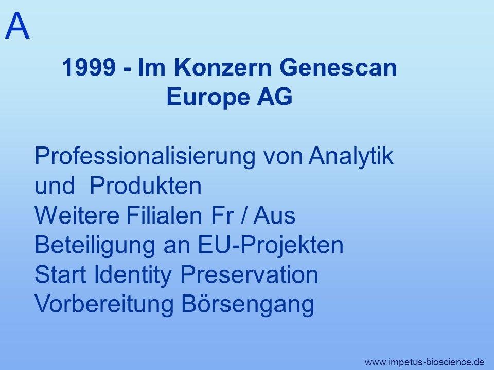 A www.impetus-bioscience.de 1999 - Im Konzern Genescan Europe AG Professionalisierung von Analytik und Produkten Weitere Filialen Fr / Aus Beteiligung an EU-Projekten Start Identity Preservation Vorbereitung Börsengang