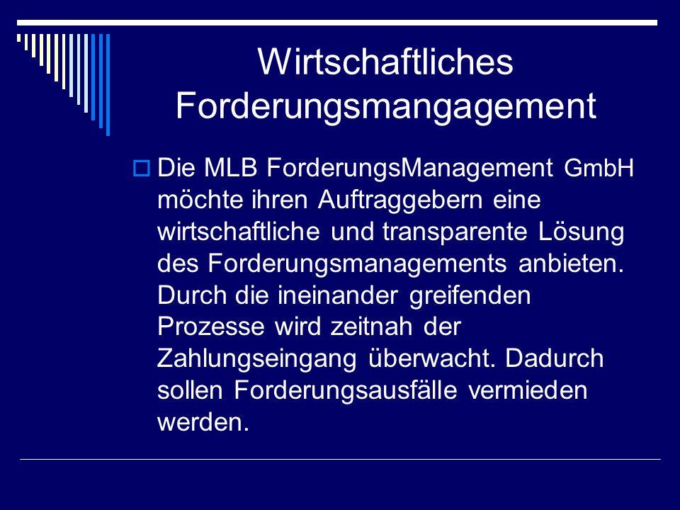 Wirtschaftliches Forderungsmangagement Die MLB ForderungsManagement GmbH möchte ihren Auftraggebern eine wirtschaftliche und transparente Lösung des Forderungsmanagements anbieten.