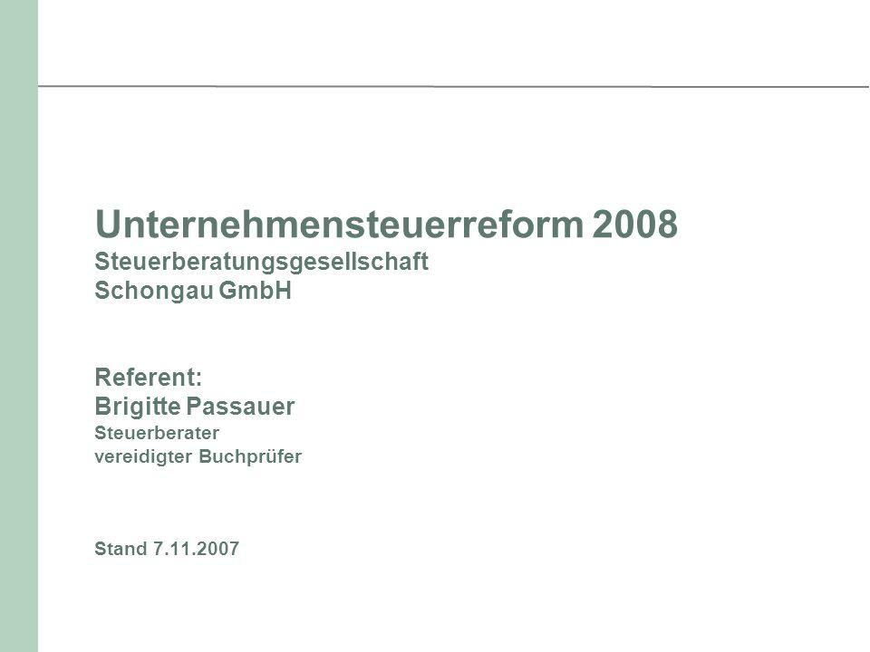 Unternehmensteuerreform 2008 Steuerberatungsgesellschaft Schongau GmbH Referent: Brigitte Passauer Steuerberater vereidigter Buchprüfer Stand 7.11.200