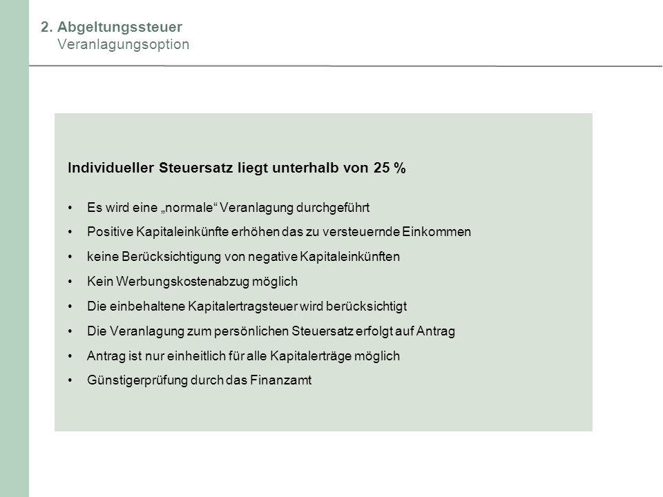 2. Abgeltungssteuer Veranlagungsoption Individueller Steuersatz liegt unterhalb von 25 % Es wird eine normale Veranlagung durchgeführt Positive Kapita