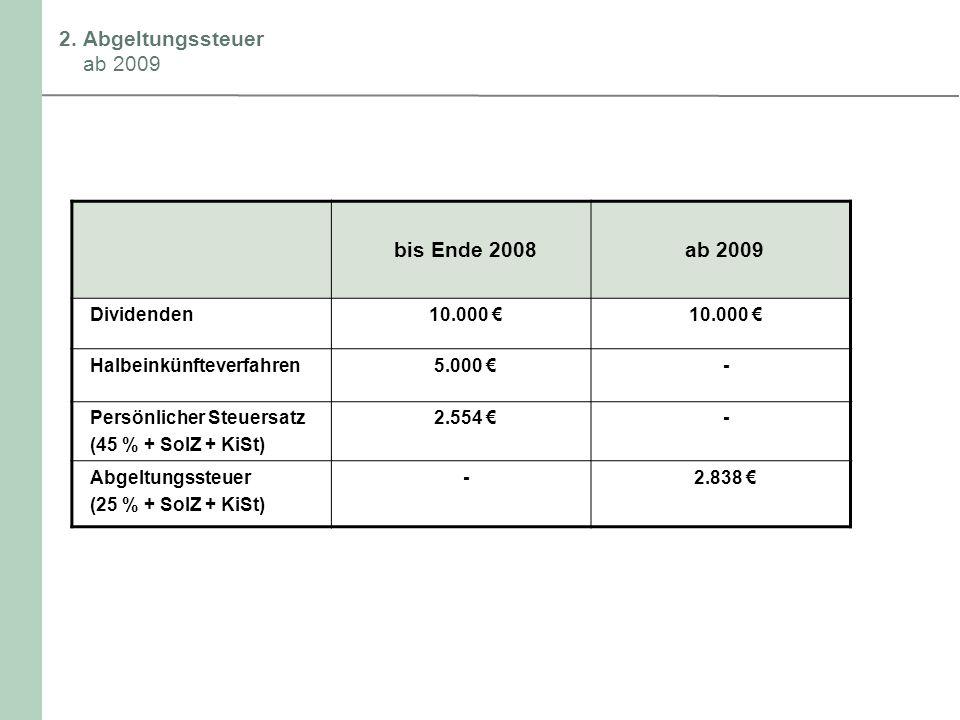 2. Abgeltungssteuer ab 2009 bis Ende 2008ab 2009 Dividenden10.000 Halbeinkünfteverfahren5.000 - Persönlicher Steuersatz (45 % + SolZ + KiSt) 2.554 - A