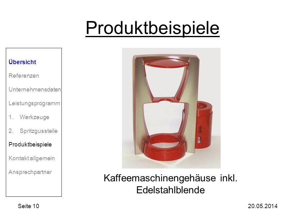 Seite 1020.05.2014 Produktbeispiele Übersicht Referenzen Unternehmensdaten Leistungsprogramm 1.Werkzeuge 2.Spritzgussteile Produktbeispiele Kontakt allgemein Ansprechpartner Kaffeemaschinengehäuse inkl.
