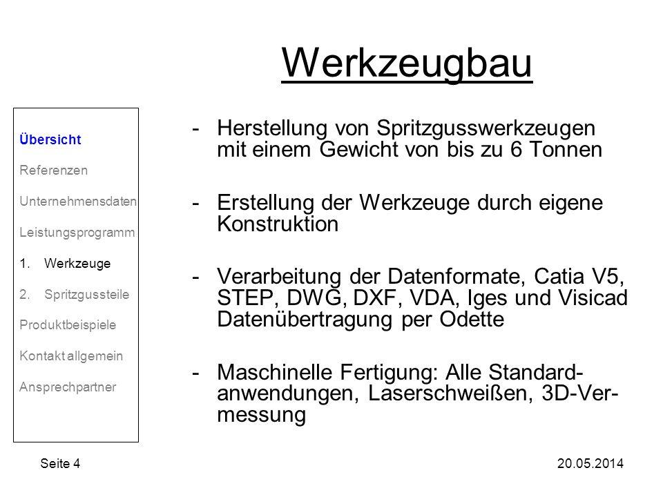 Seite 420.05.2014 Werkzeugbau -Herstellung von Spritzgusswerkzeugen mit einem Gewicht von bis zu 6 Tonnen -Erstellung der Werkzeuge durch eigene Konstruktion -Verarbeitung der Datenformate, Catia V5, STEP, DWG, DXF, VDA, Iges und Visicad Datenübertragung per Odette -Maschinelle Fertigung: Alle Standard- anwendungen, Laserschweißen, 3D-Ver- messung Übersicht Referenzen Unternehmensdaten Leistungsprogramm 1.Werkzeuge 2.Spritzgussteile Produktbeispiele Kontakt allgemein Ansprechpartner