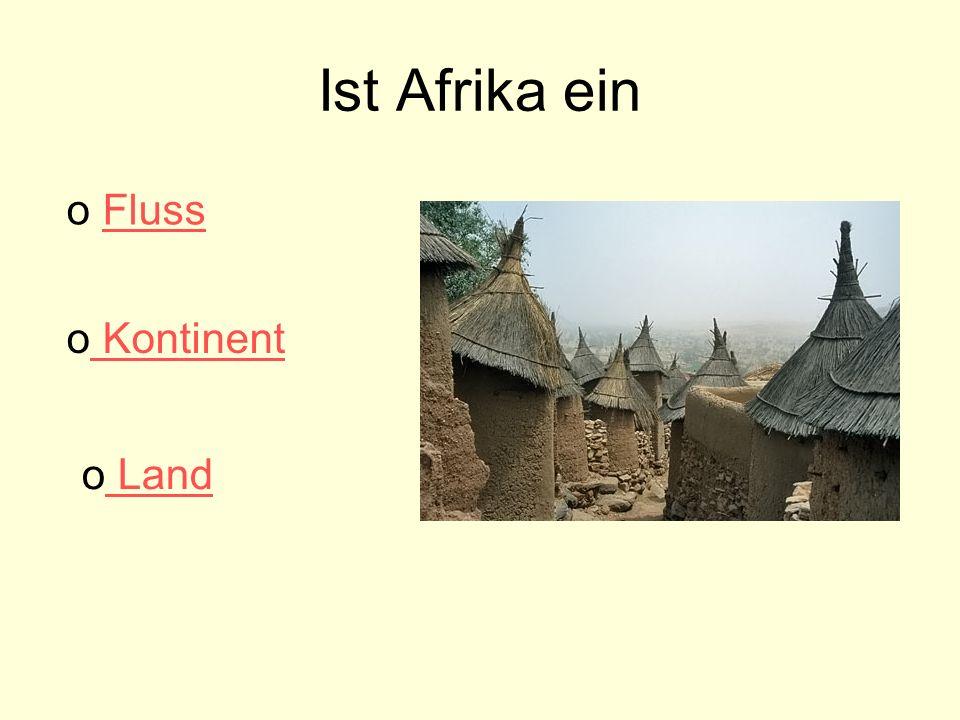 Ist Afrika ein o FlussFluss o Kontinent Kontinent o Land Land