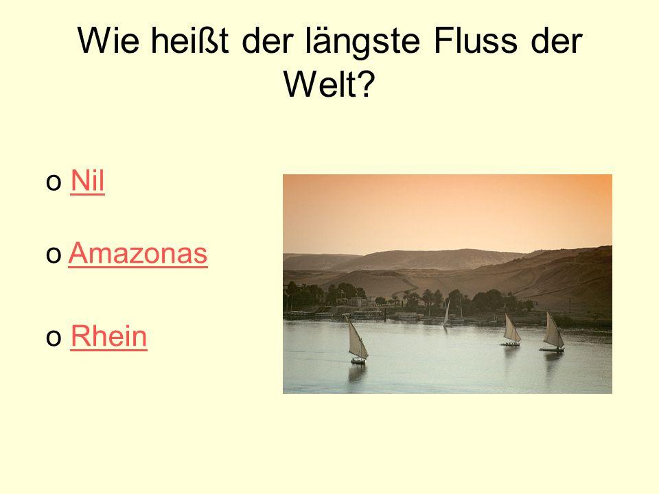 Wie heißt der längste Fluss der Welt? o AmazonasAmazonas o NilNil o RheinRhein